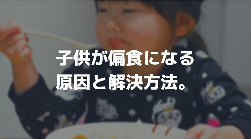 子供が偏食になる原因と解決方法。