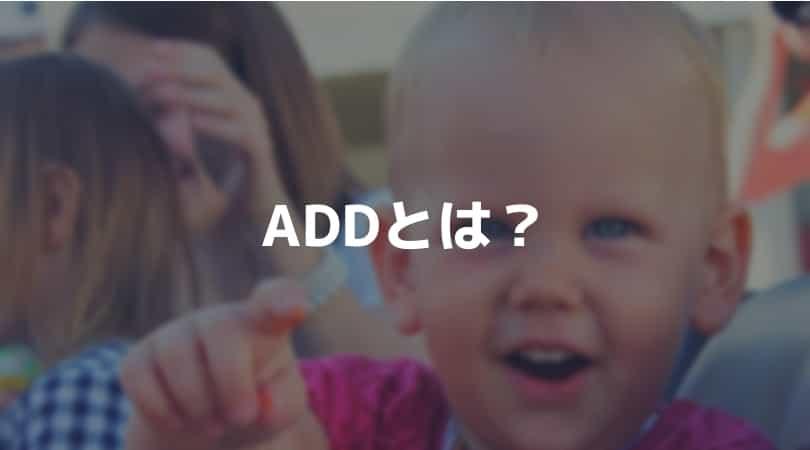 ADDとは?その特徴と分類、原因、治療法について