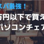 パソコン作業にオススメ!コスパ重視(予算1万円)のパソコンチェア