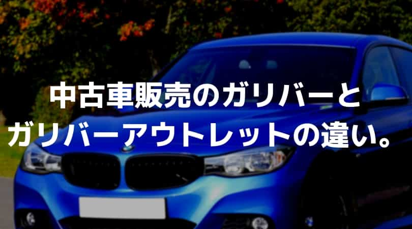 中古車販売のガリバーと、ガリバーアウトレットの違い。車を安く買うならガリバーアウトレット!